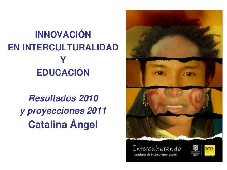 INNOVACIÓN <br />EN INTERCULTURALIDAD <br />Y <br />EDUCACIÓN<br />Resultados 2010<br />y proyecciones 2011<br />Catalina ...