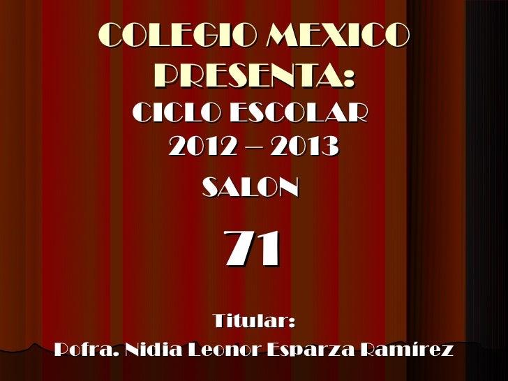 COLEGIO MEXICO     PRESENTA:      CICLO ESCOLAR        2012 – 2013          SALON              71               Titular:Po...