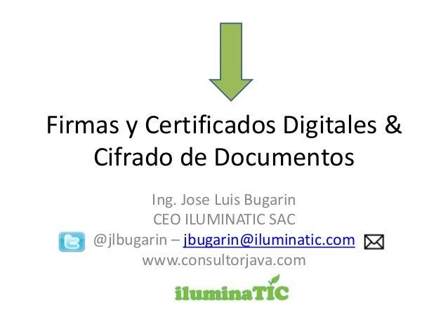 Firmas y Certificados Digitales & Cifrado de Documentos Ing. Jose Luis Bugarin CEO ILUMINATIC SAC @jlbugarin – jbugarin@il...