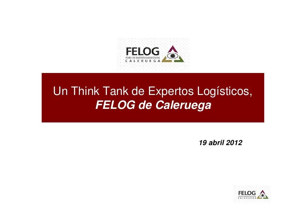 Un Think Tank de Expertos Logísticos,       FELOG de Caleruega                          19 abril 2012