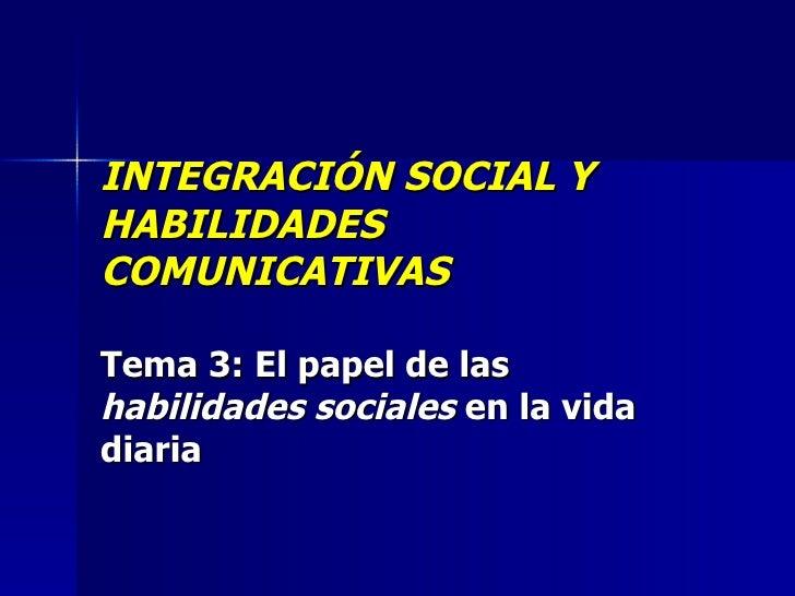 INTEGRACIÓN SOCIAL Y HABILIDADES COMUNICATIVAS Tema 3:   El papel de las  habilidades sociales  en la vida diaria