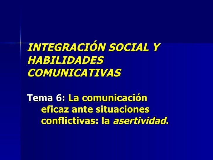 INTEGRACIÓN SOCIAL Y HABILIDADES COMUNICATIVAS Tema 6:  La comunicación eficaz ante situaciones conflictivas: la  asertivi...