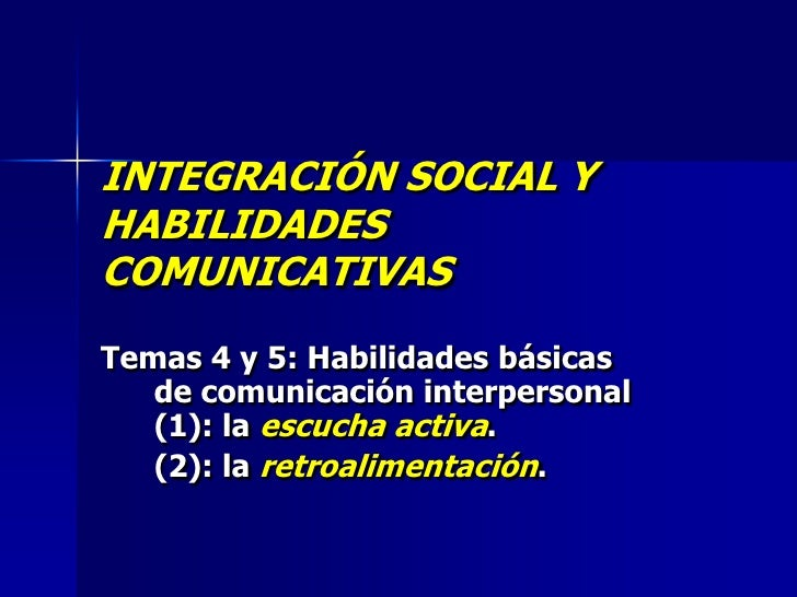 INTEGRACIÓN SOCIAL Y HABILIDADES COMUNICATIVAS Temas 4 y 5: Habilidades básicas    de comunicación interpersonal    (1): l...