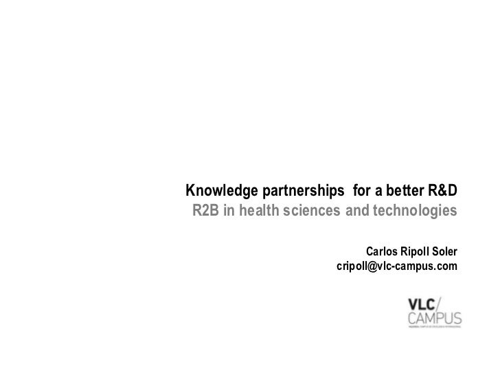 Knowledge partnerships for a better R&D R2B in health sciences and technologies                            Carlos Ripoll S...