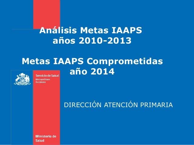 Análisis Metas IAAPS años 2010-2013 Metas IAAPS Comprometidas año 2014 DIRECCIÓN ATENCIÓN PRIMARIA