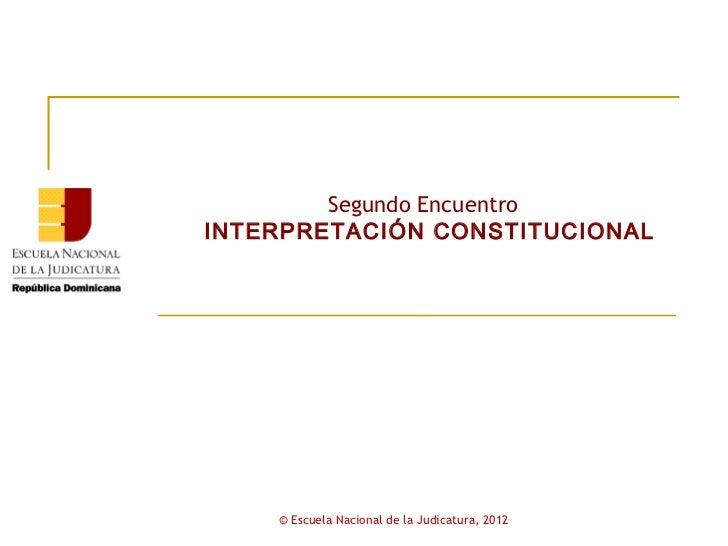 Segundo EncuentroINTERPRETACIÓN CONSTITUCIONAL    © Escuela Nacional de la Judicatura, 2012