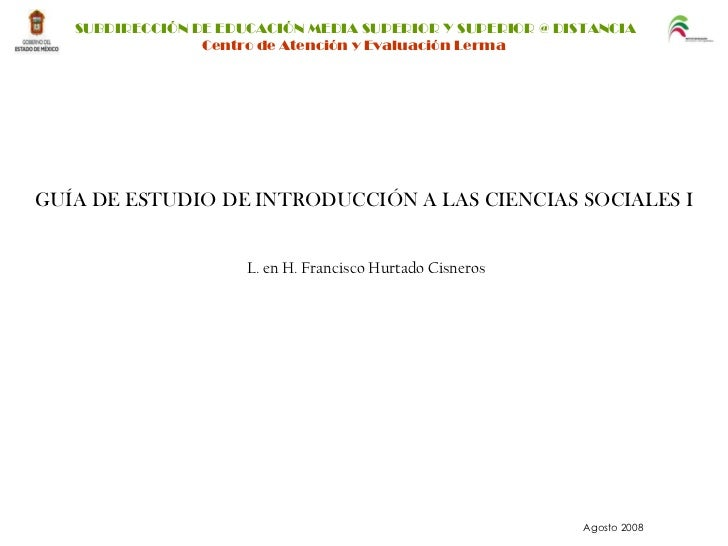 GUÍA DE ESTUDIO DE INTRODUCCIÓN A LAS CIENCIAS SOCIALES I L. en H. Francisco Hurtado Cisneros Agosto 2008 SUBDIRECCIÓN DE ...