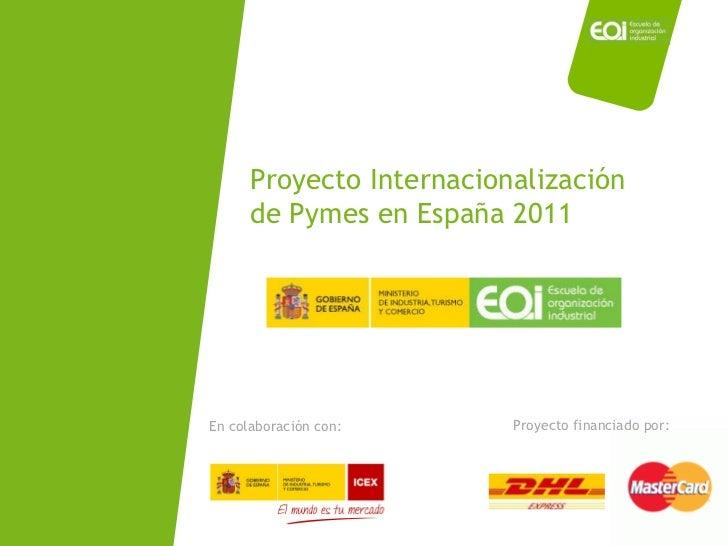 Proyecto Internacionalización de Pymes en España 2011 Proyecto financiado por: En colaboración con:
