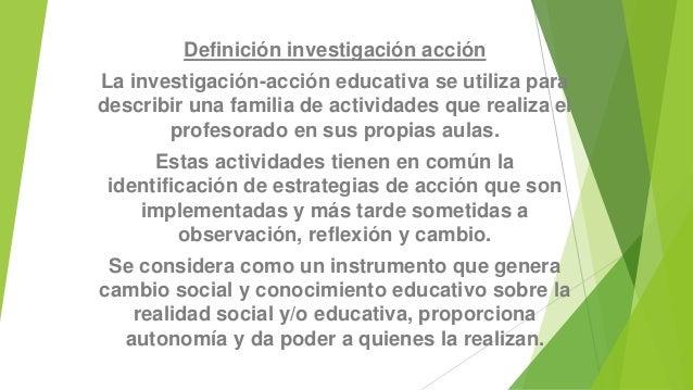 Definición investigación acción  La investigación-acción educativa se utiliza para  describir una familia de actividades q...