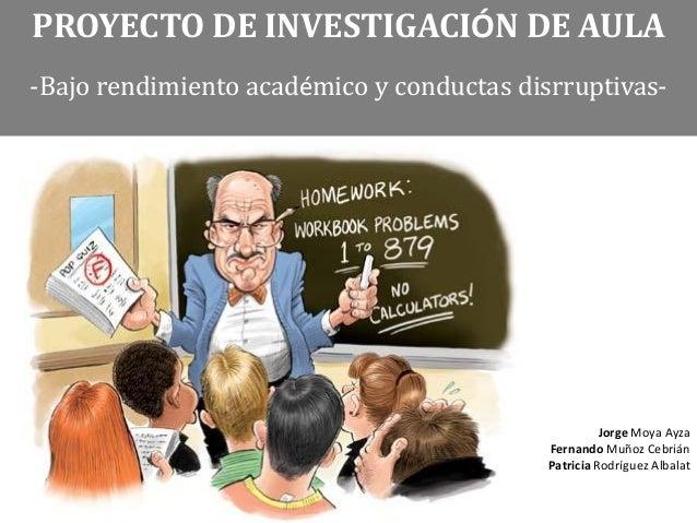 PROYECTO DE INVESTIGACIÓN DE AULA-Bajo rendimiento académico y conductas disrruptivas-Jorge Moya AyzaFernando Muñoz Cebriá...