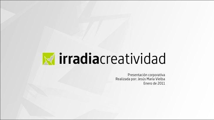 irradiacreatividad                 Presentación corporativa         Realizada por: Jesús María Vielba                     ...