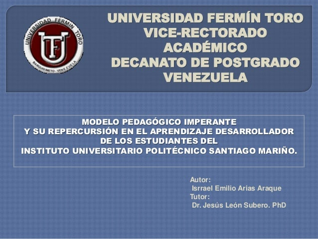 UNIVERSIDAD FERMÍN TORO VICE-RECTORADO ACADÉMICO DECANATO DE POSTGRADO VENEZUELA  MODELO PEDAGÓGICO IMPERANTE Y SU REPERCU...