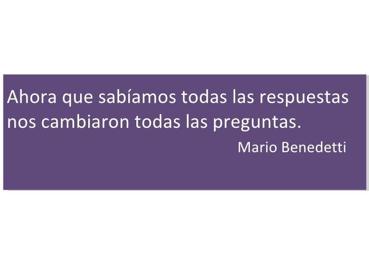 Ahora que sabíamos todas las respuestas nos cambiaron todas las preguntas. Mario Benedetti