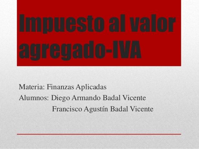 Impuesto al valor  agregado-IVA  Materia: Finanzas Aplicadas  Alumnos: Diego Armando Badal Vicente  Francisco Agustín Bada...