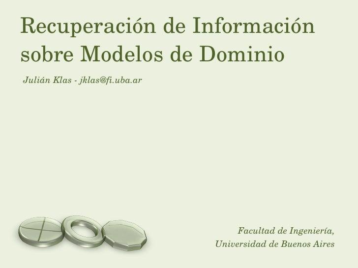 Julián Klas - jklas@fi.uba.ar Recuperación de Información sobre Modelos de Dominio Facultad de Ingeniería, Universidad de ...