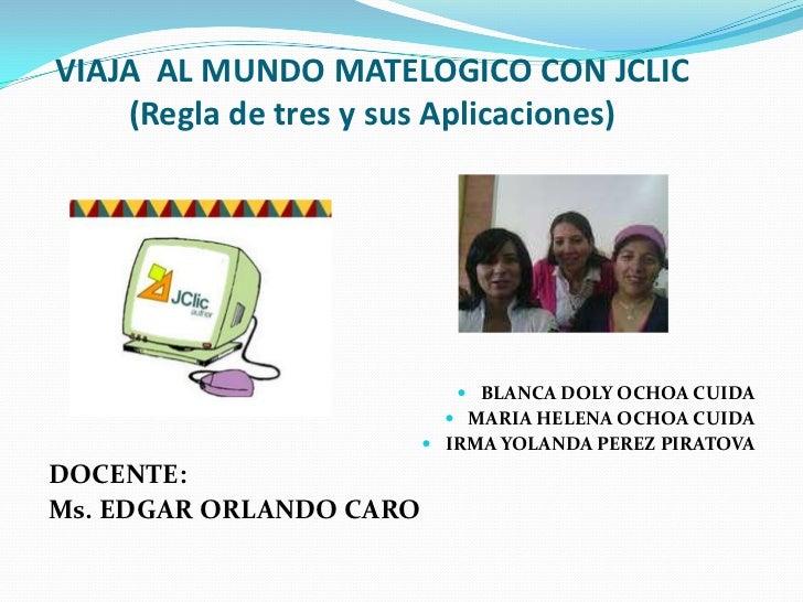 VIAJA  AL MUNDO MATELOGICO CON JCLIC(Regla de tres y sus Aplicaciones)<br />BLANCA DOLY OCHOA CUIDA<br />MARIA HELENA OCH...