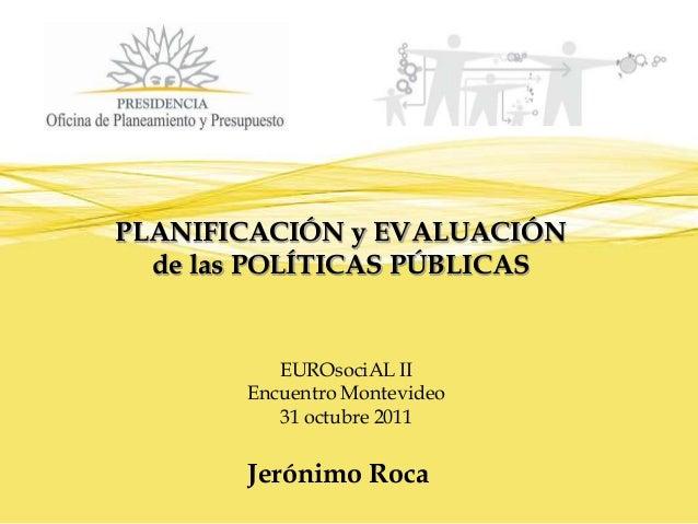 Planificación y Evaluación de las Políticas Públicas - Encuentro programación: Fortalecimiento de la Eficacia Eficiencia y Equidad, 2011 / Jerónimo Roca, OPP (Uruguay)