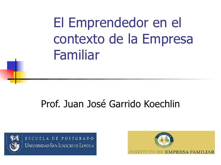 El Emprendedor en el contexto de la Empresa Familiar Prof. Juan José Garrido Koechlin