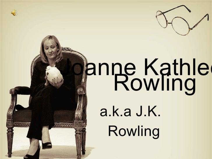 Joanne Kathleen <ul><li>Rowling </li></ul><ul><li>a.k.a J.K. Rowling </li></ul>