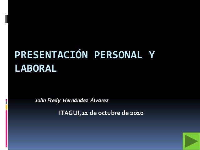 PRESENTACIÓN PERSONAL Y LABORAL John Fredy Hernández Álvarez ITAGUI,21 de octubre de 2010