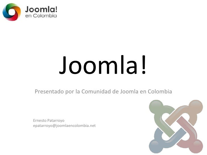 Joomla!<br />Presentado por la Comunidad de Joomla en Colombia<br />Ernesto Patarroyo<br />epatarroyo@joomlaencolombia.net...