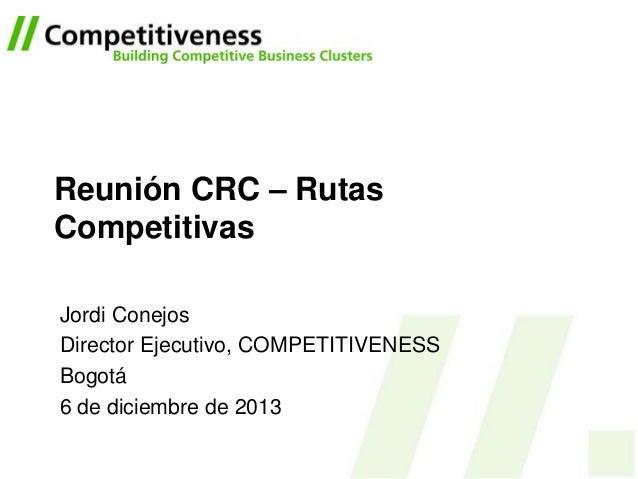 Reunión CRC – Rutas Competitivas Jordi Conejos Director Ejecutivo, COMPETITIVENESS Bogotá 6 de diciembre de 2013
