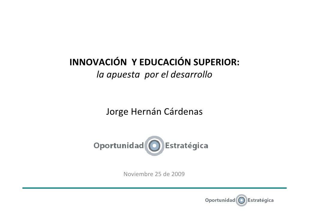 INNOVACIÓN Y EDUCACIÓN SUPERIOR:      la apuesta por el desarrollo          Jorge Hernán Cárdenas               Noviembre ...