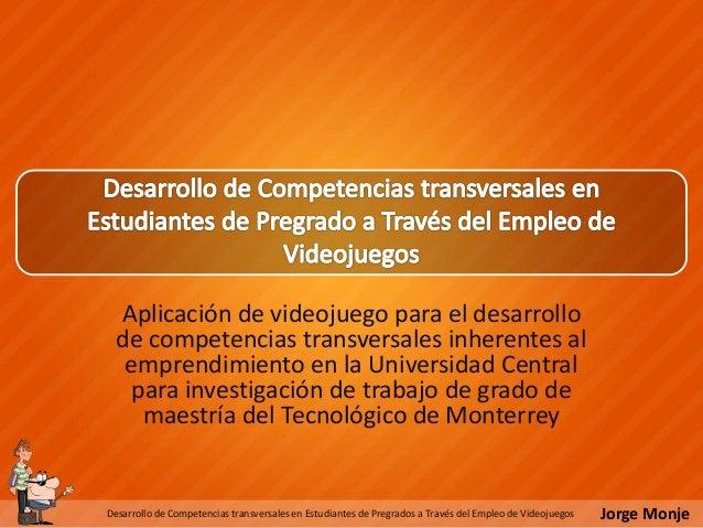 Jorge MonjeDesarrollo de Competencias transversales en Estudiantes de Pregrados a Través del Empleo de Videojuegos Aplicac...