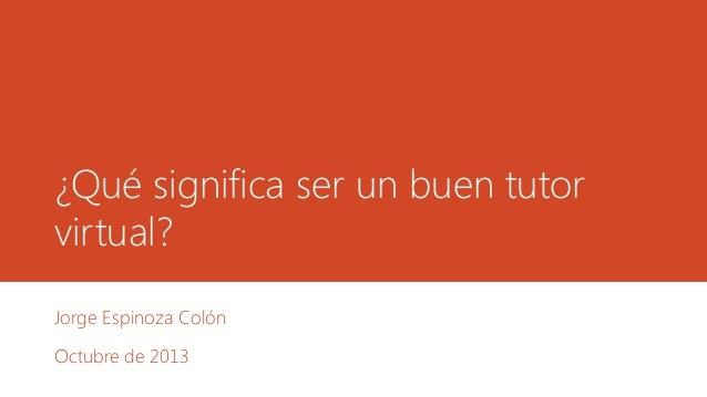 ¿Qué significa ser un buen tutor virtual? Jorge Espinoza Colón  Octubre de 2013