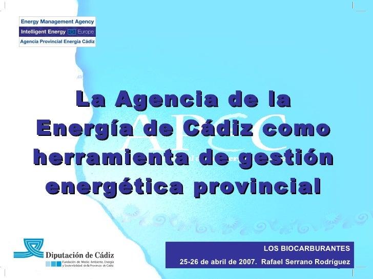 La Agencia de la Energía de Cádiz como herramienta de gestión energética provincial LOS BIOCARBURANTES 25-26 de abril de 2...