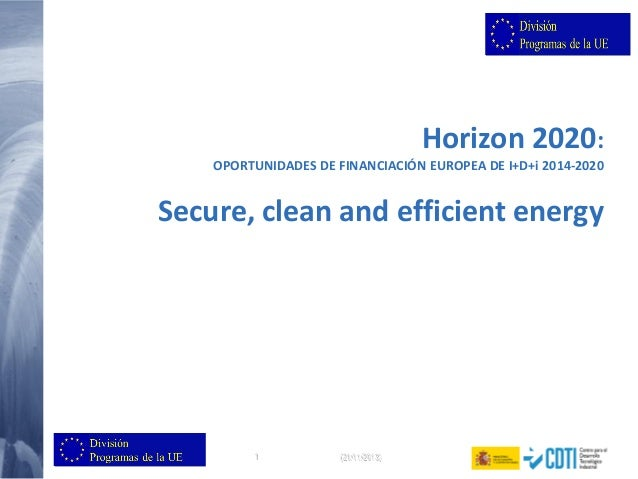Horizon 2020: OPORTUNIDADES DE FINANCIACIÓN EUROPEA DE I+D+i 2014-2020  Secure, clean and efficient energy  1  (21/11/2013...