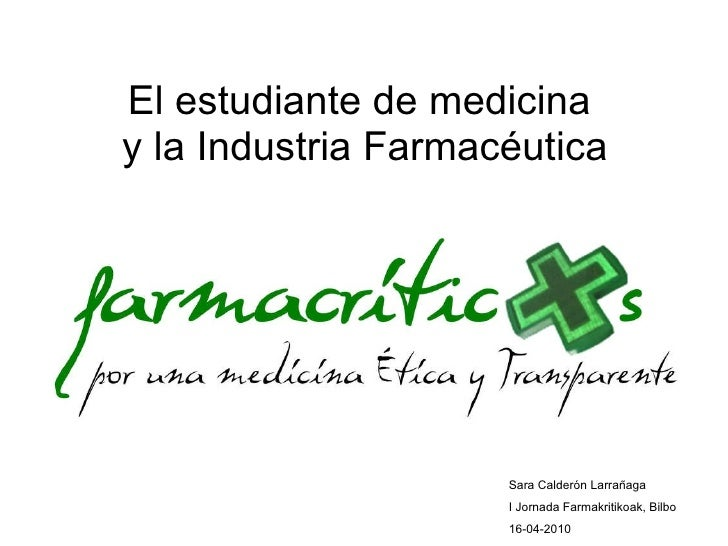 El estudiante de medicina  y la Industria Farmacéutica Sara Calderón Larrañaga I Jornada Farmakritikoak, Bilbo 16-04-2010