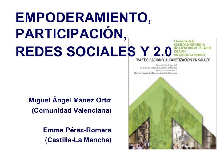EMPODERAMIENTO,PARTICIPACIÓN,REDES SOCIALES Y 2.0 Miguel Ángel Máñez Ortiz  (Comunidad Valenciana)     Emma Pérez-Romera  ...