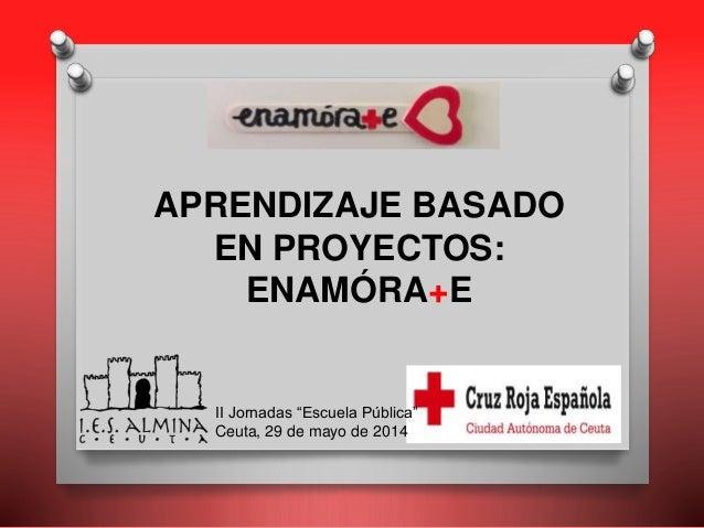 """APRENDIZAJE BASADO EN PROYECTOS: ENAMÓRA+E II Jornadas """"Escuela Pública"""" Ceuta, 29 de mayo de 2014"""
