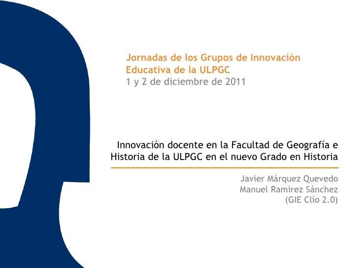 Jornadas de los Grupos de Innovación   Educativa de la ULPGC   1 y 2 de diciembre de 2011 Innovación docente en la Faculta...