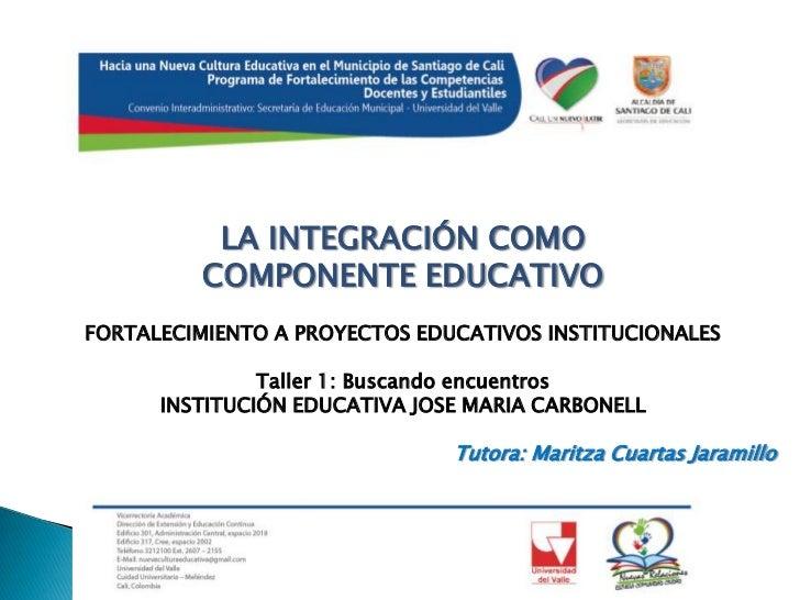 LA INTEGRACIÓN COMO COMPONENTE EDUCATIVO<br />FORTALECIMIENTO A PROYECTOS EDUCATIVOS INSTITUCIONALES<br /><br />Taller 1:...