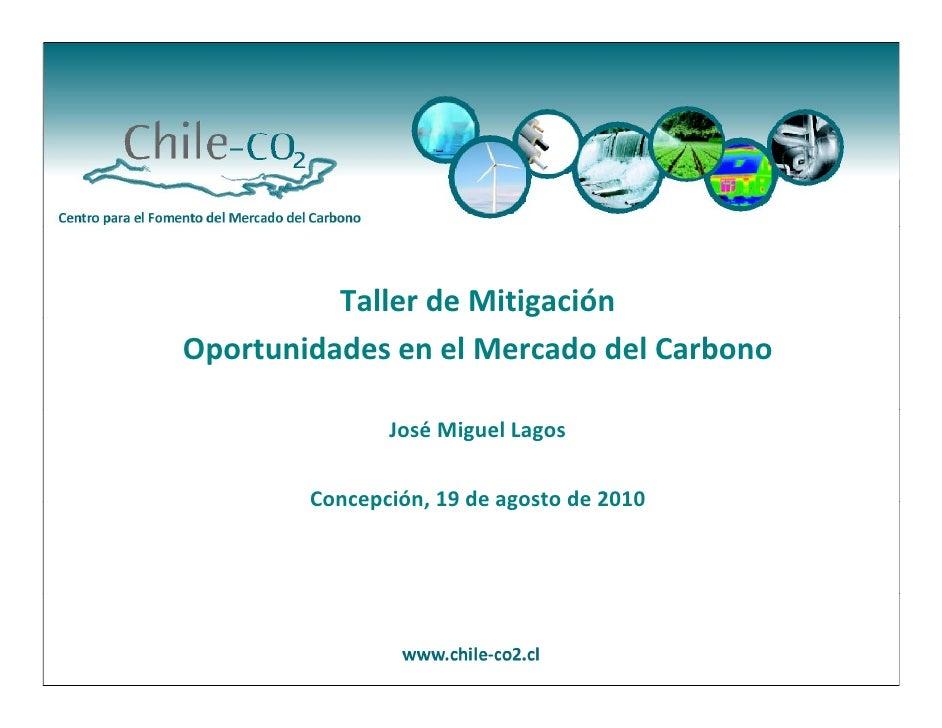 TallerdeMitigación OportunidadesenelMercadodelCarbono                 JoséMiguelLagos          Concepción,19de...