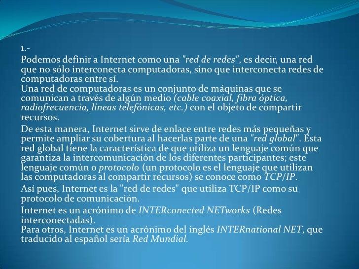 """1.-<br />Podemos definir a Internet como una """"red de redes"""", es decir, una red que no sólo interconecta computadoras, sino..."""