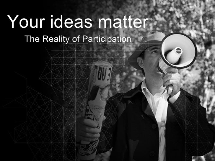 Your ideas matter The Reality of Participation