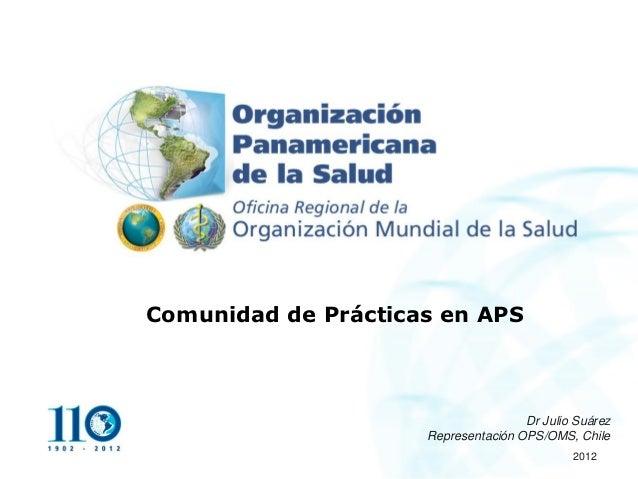 Comunidad de Prácticas en APS                                     Dr Julio Suárez                     Representación OPS/O...