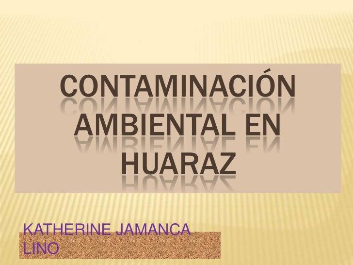 CONTAMINACIÓN AMBIENTAL EN HUARAZ<br />KATHERINE JAMANCA LINO<br />