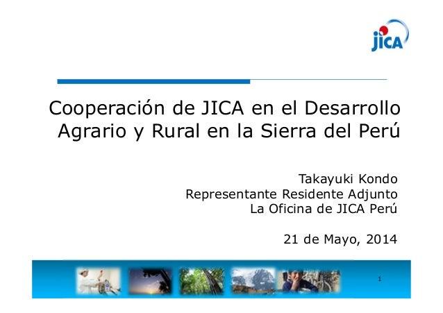 1 Cooperación de JICA en el Desarrollo Agrario y Rural en la Sierra del Perú Takayuki Kondo Representante Residente Adjunt...
