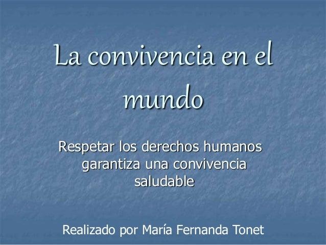 La convivencia en el  mundo  Respetar los derechos humanos  garantiza una convivencia  saludable  Realizado por María Fern...