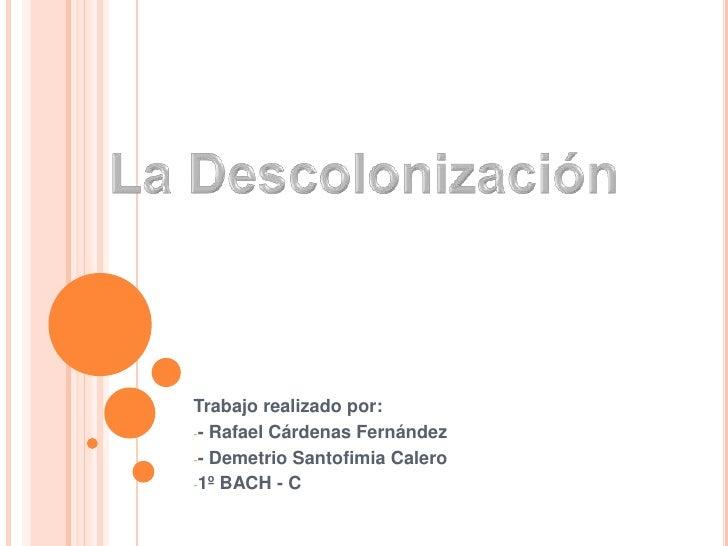 La Descolonización<br />Trabajo realizado por:<br /><ul><li>- Rafael Cárdenas Fernández