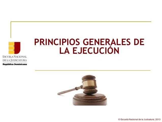 PRINCIPIOS GENERALES DE     LA EJECUCIÓN                 © Escuela Nacional de la Judicatura, 2013