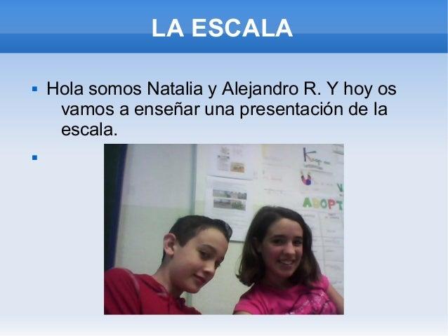 LA ESCALA Hola somos Natalia y Alejandro R. Y hoy osvamos a enseñar una presentación de laescala.