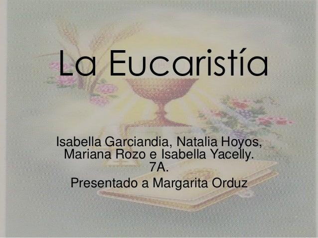 La EucaristíaIsabella Garciandia, Natalia Hoyos,  Mariana Rozo e Isabella Yacelly.                7A.   Presentado a Marga...