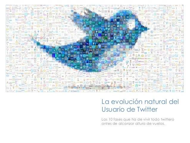 +    La evolución natural del    Usuario de Twitter    Las 10 fases que ha de vivir todo twittero    antes de alcanzar alt...
