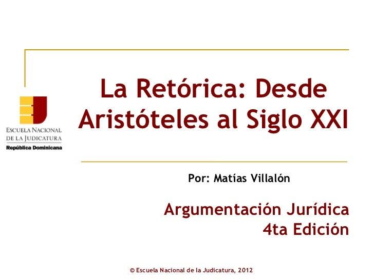 La Retórica: Desde Aristóteles al Siglo XXI ©  Escuela Nacional de la Judicatura, 2012 Argumentación Jurídica 4ta Edición ...