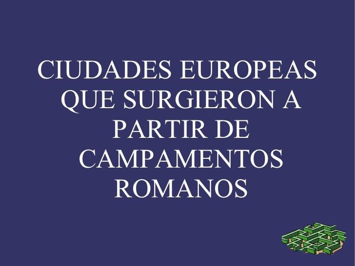 CIUDADES EUROPEAS  QUE SURGIERON A     PARTIR DE   CAMPAMENTOS     ROMANOS